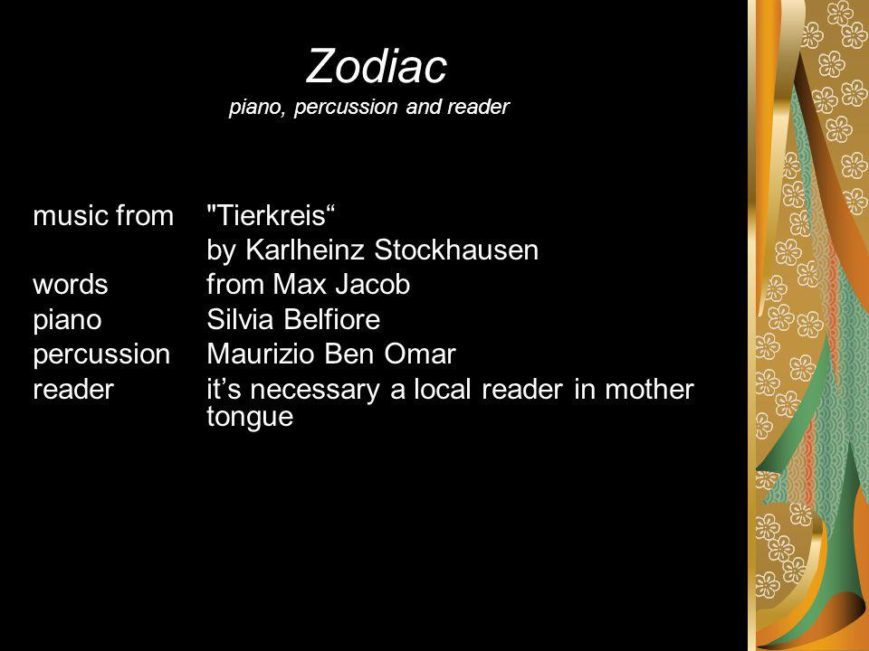 Zodiac piano, percussion and reader music from Tierkreis by Karlheinz Stockhausen words from Max Jacob pianoSilvia Belfiore percussionMaurizio Ben Omar readerits necessary a local reader in mother tongue