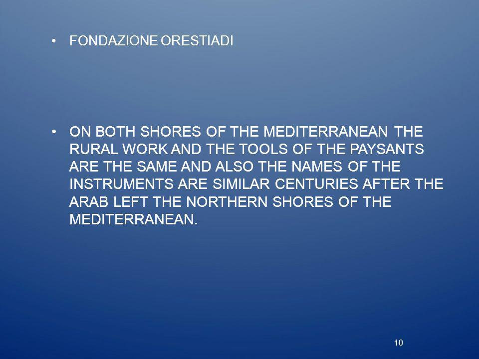 10 FONDAZIONE ORESTIADI ON BOTH SHORES OF THE MEDITERRANEAN THE RURAL WORK AND THE TOOLS OF THE PAYSANTS ARE THE SAME AND ALSO THE NAMES OF THE INSTRUMENTS ARE SIMILAR CENTURIES AFTER THE ARAB LEFT THE NORTHERN SHORES OF THE MEDITERRANEAN.
