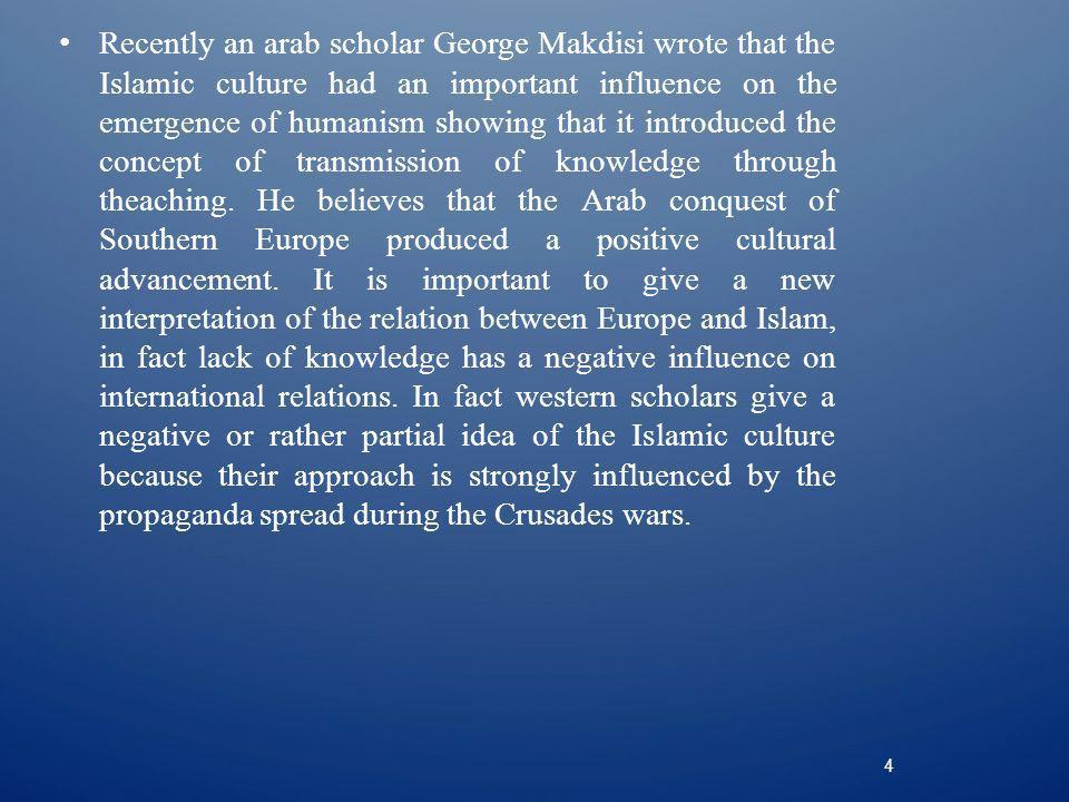 4 Recently an arab scholar George Makdisi wrote that the Islamic culture had an important influence on the emergence of humanism showing that it introduced the concept of transmission of knowledge through theaching.