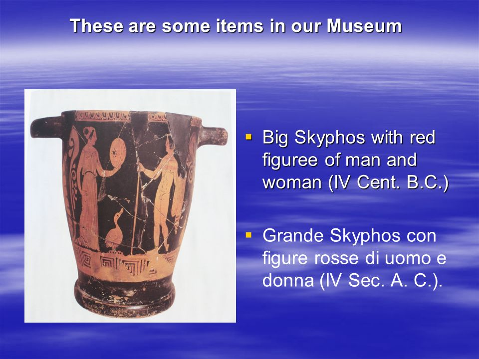 These are some items in our Museum Big Skyphos with red figuree of man and woman (IV Cent. B.C.) Big Skyphos with red figuree of man and woman (IV Cen