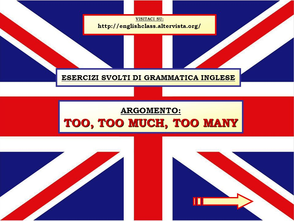ESERCIZI SVOLTI DI GRAMMATICA INGLESE VISITACI SU: http://englishclass.altervista.org/ ARGOMENTO: TOO, TOO MUCH, TOO MANY