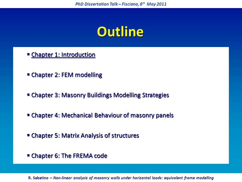 Chapter 1: Introduction Chapter 1: Introduction Chapter 2: FEM modelling Chapter 2: FEM modelling Chapter 3: Masonry Buildings Modelling Strategies Chapter 3: Masonry Buildings Modelling Strategies Chapter 4: Mechanical Behaviour of masonry panels Chapter 4: Mechanical Behaviour of masonry panels Chapter 5: Matrix Analysis of structures Chapter 5: Matrix Analysis of structures Chapter 6: The FREMA code Chapter 6: The FREMA code Outline PhD Dissertation Talk – Fisciano, 6 th May 2011 R.