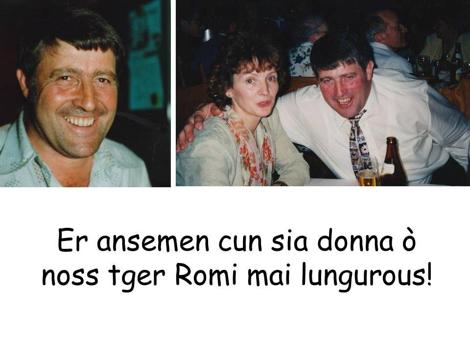 Er ansemen cun sia donna ò noss tger Romi mai lungurous!