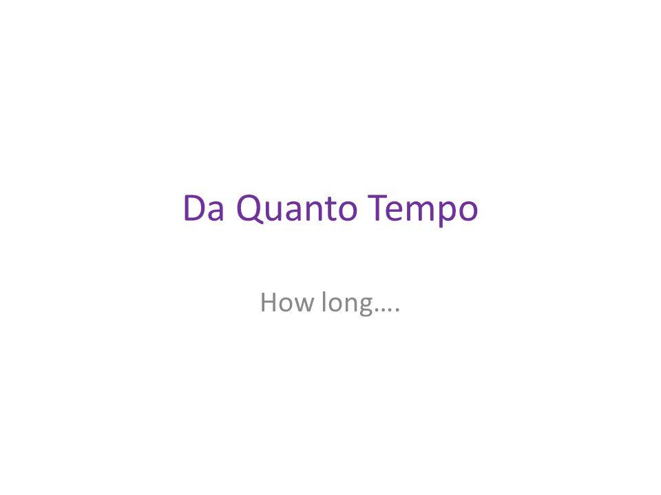 Da Quanto Tempo How long….