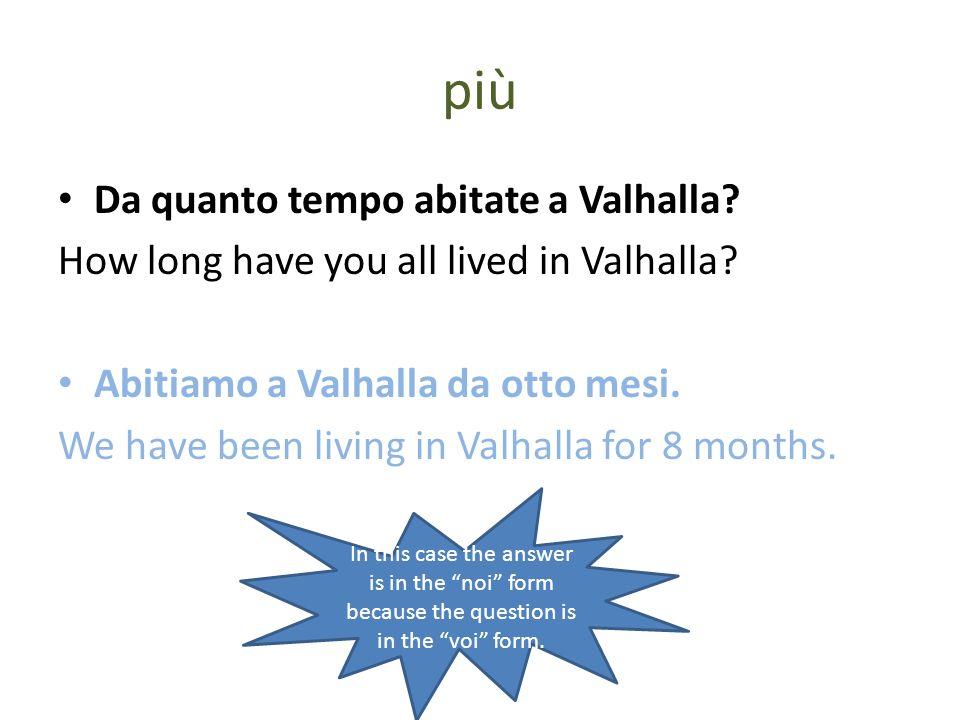 più Da quanto tempo abitate a Valhalla? How long have you all lived in Valhalla? Abitiamo a Valhalla da otto mesi. We have been living in Valhalla for