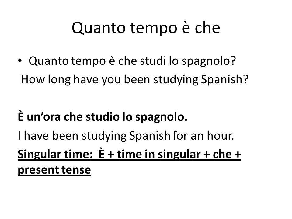 Quanto tempo è che Quanto tempo è che studi lo spagnolo? How long have you been studying Spanish? È unora che studio lo spagnolo. I have been studying