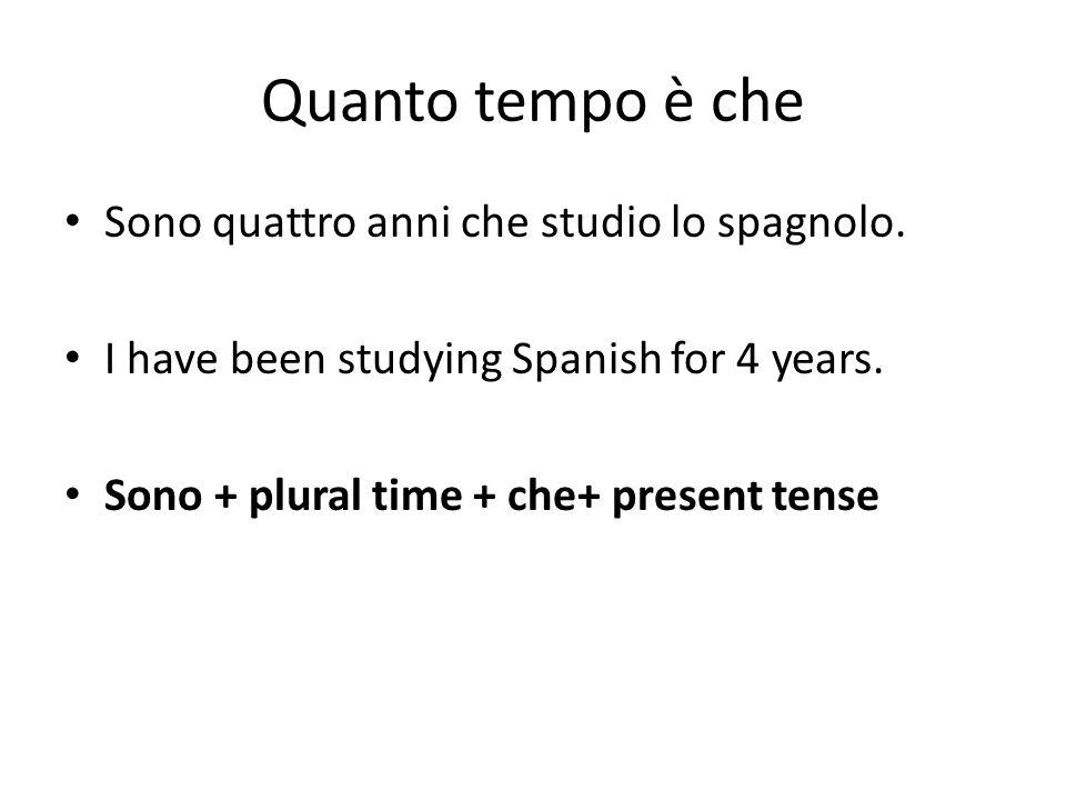 Quanto tempo è che Sono quattro anni che studio lo spagnolo. I have been studying Spanish for 4 years. Sono + plural time + che+ present tense