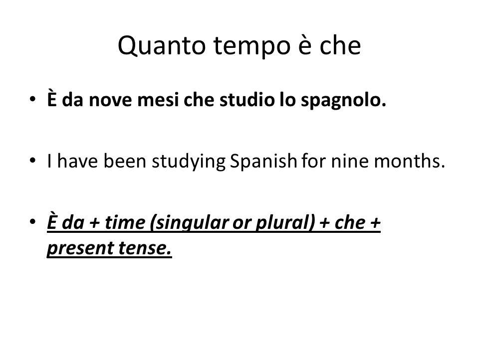 Quanto tempo è che È da nove mesi che studio lo spagnolo. I have been studying Spanish for nine months. È da + time (singular or plural) + che + prese