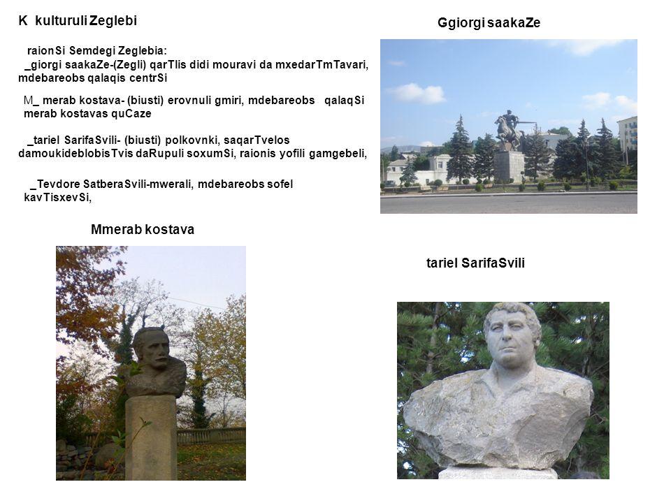 K kulturuli Zeglebi raionSi Semdegi Zeglebia: _giorgi saakaZe-(Zegli) qarTlis didi mouravi da mxedarTmTavari, mdebareobs qalaqis centrSi M_ merab kost