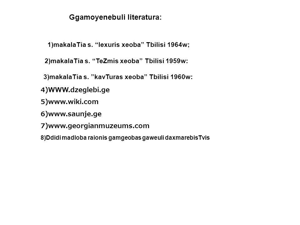 Ggamoyenebuli literatura: 1)makalaTia s. lexuris xeoba Tbilisi 1964w; 2)makalaTia s. TeZmis xeoba Tbilisi 1959w: 3)makalaTia s. kavTuras xeoba Tbilisi