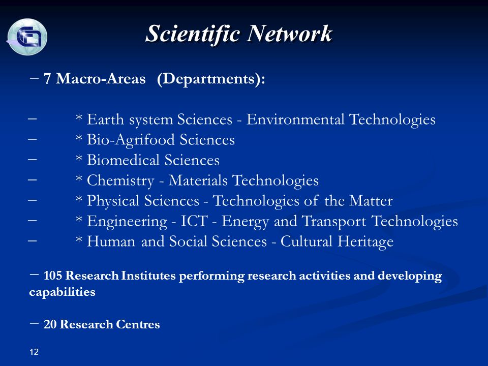 12 Scientific Network 7 Macro-Areas (Departments): * Earth system Sciences - Environmental Technologies * Bio-Agrifood Sciences * Biomedical Sciences * Chemistry - Materials Technologies * Physical Sciences - Technologies of the Matter * Engineering - ICT - Energy and Transport Technologies * Human and Social Sciences - Cultural Heritage 105 Research Institutes performing research activities and developing capabilities 20 Research Centres