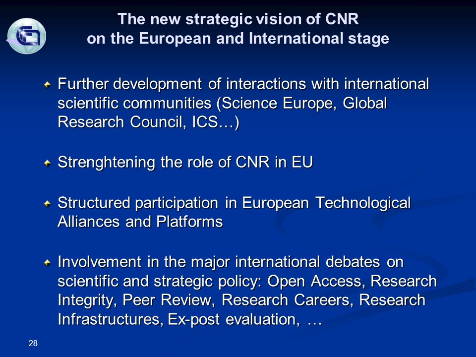 The new strategic vision of CNR on the European and International stage Further development of interactions with international scientific communities (Science Europe, Global Research Council, ICS…) Strenghtening the role of CNR in EU Structured participation in European Technological Alliances and Platforms Involvement in the major international debates on scientific and strategic policy: Open Access, Research Integrity, Peer Review, Research Careers, Research Infrastructures, Ex-post evaluation, … 28