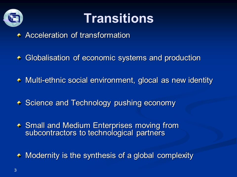 Transitions Acceleration of transformation Globalisation of economic systems and production Multi-ethnic social environment, glocal as new identity Science and Technology pushing economy Small and Medium Enterprises moving from subcontractors to technological partners Modernity is the synthesis of a global complexity 3