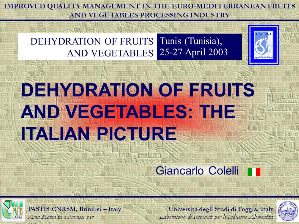 Università degli Studi di Foggia, Italy Laboratorio di Impianti per le Industrie Alimentari PASTIS CNRSM, Brindisi – Italy Area Materiali e Processi per lAgroindustria DEHYDRATION OF FRUITS AND VEGETABLES Tunis (Tunisia), 25-27 April 2003 DEHYDRATION OF FRUITS AND VEGETABLES: THE ITALIAN PICTURE Giancarlo Colelli IMPROVED QUALITY MANAGEMENT IN THE EURO-MEDITERRANEAN FRUITS AND VEGETABLES PROCESSING INDUSTRY