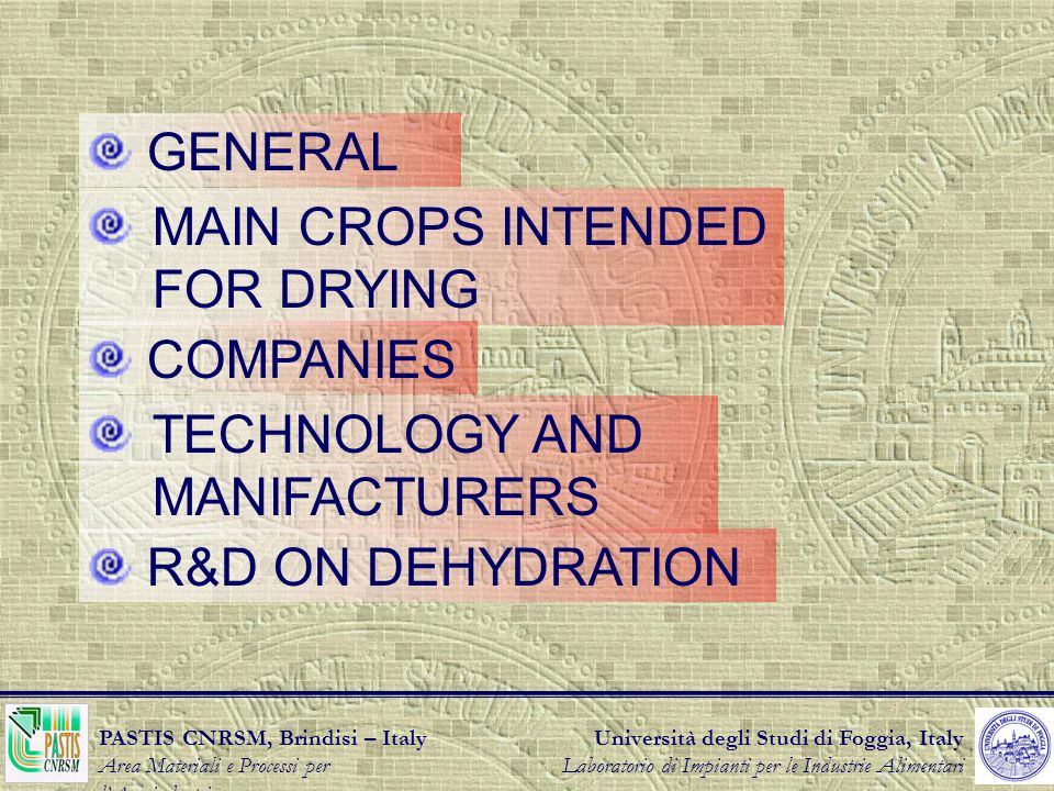 Università degli Studi di Foggia, Italy Laboratorio di Impianti per le Industrie Alimentari PASTIS CNRSM, Brindisi – Italy Area Materiali e Processi per lAgroindustria GENERAL MAIN CROPS INTENDED FOR DRYING COMPANIES TECHNOLOGY AND MANIFACTURERS R&D ON DEHYDRATION