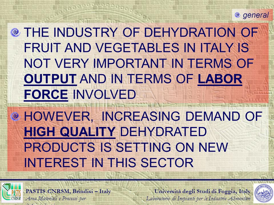 Università degli Studi di Foggia, Italy Laboratorio di Impianti per le Industrie Alimentari PASTIS CNRSM, Brindisi – Italy Area Materiali e Processi per lAgroindustria general THE INDUSTRY OF DEHYDRATION OF FRUIT AND VEGETABLES IN ITALY IS NOT VERY IMPORTANT IN TERMS OF OUTPUT AND IN TERMS OF LABOR FORCE INVOLVED HOWEVER, INCREASING DEMAND OF HIGH QUALITY DEHYDRATED PRODUCTS IS SETTING ON NEW INTEREST IN THIS SECTOR
