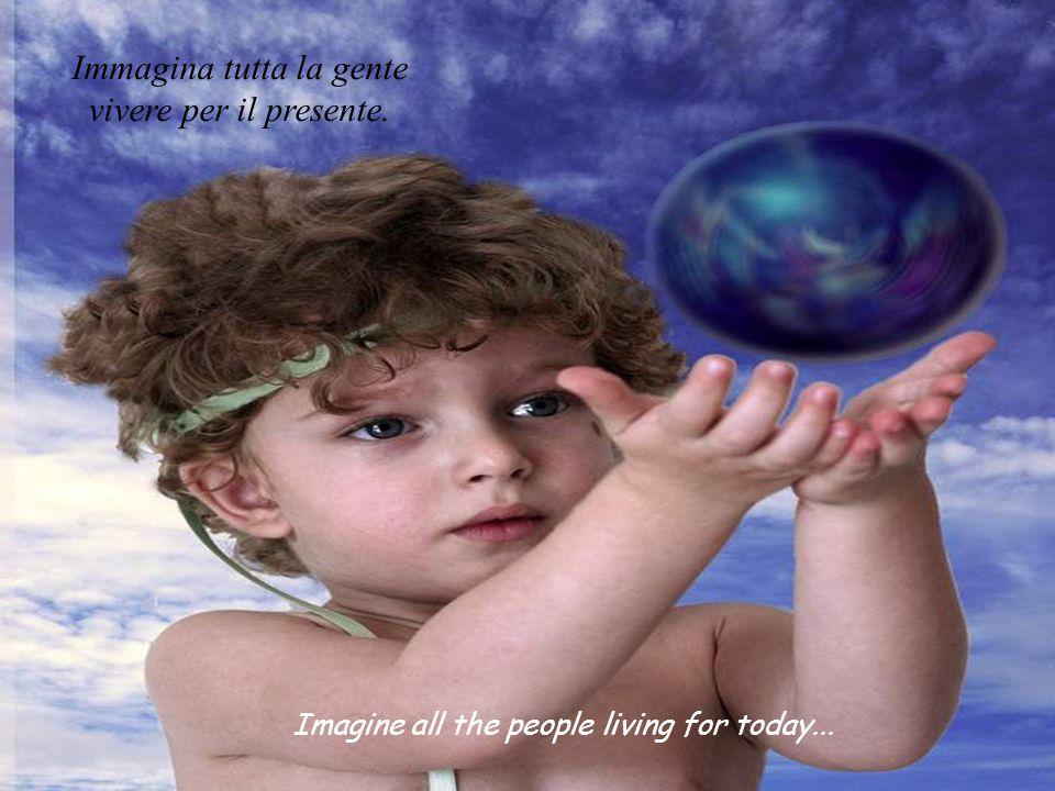 Imagine all the people living for today... Immagina tutta la gente vivere per il presente.