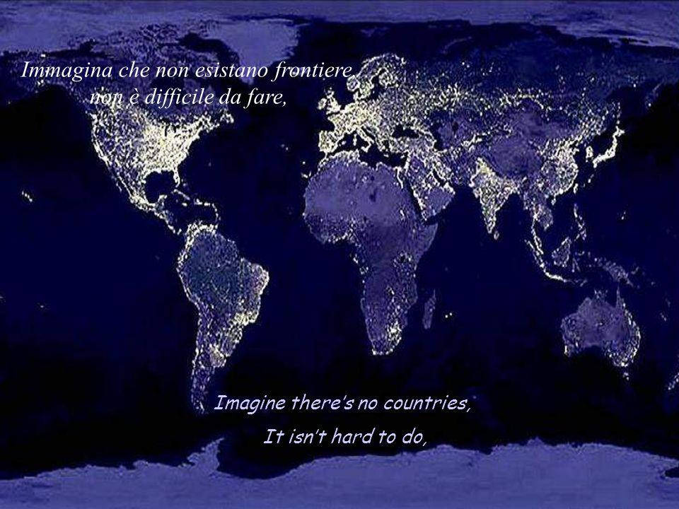 Imagine theres no countries, It isnt hard to do, Immagina che non esistano frontiere, non è difficile da fare,