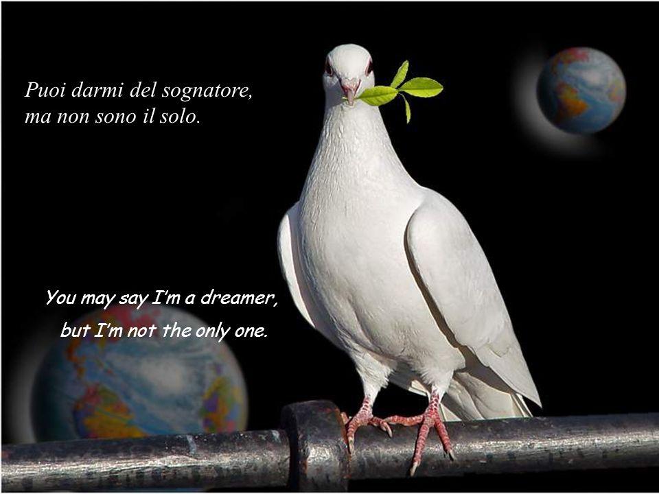 You may say Im a dreamer, but Im not the only one. Puoi darmi del sognatore, ma non sono il solo.