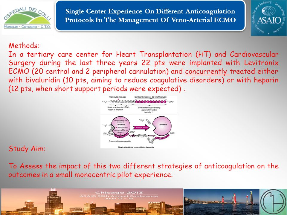 Single Center Experience On Different Anticoagulation Protocols In The Management Of Veno-Arterial ECMO Single Center Experience On Different Anticoagulation Protocols In The Management Of Veno-Arterial ECMO Methods: In a tertiary care center for Heart Transplantation (HT) and Cardiovascular Surgery during the last three years 22 pts were implanted with Levitronix ECMO (20 central and 2 peripheral cannulation) and concurrently treated either with bivaluridin (10 pts, aiming to reduce coagulative disorders) or with heparin (12 pts, when short support periods were expected).