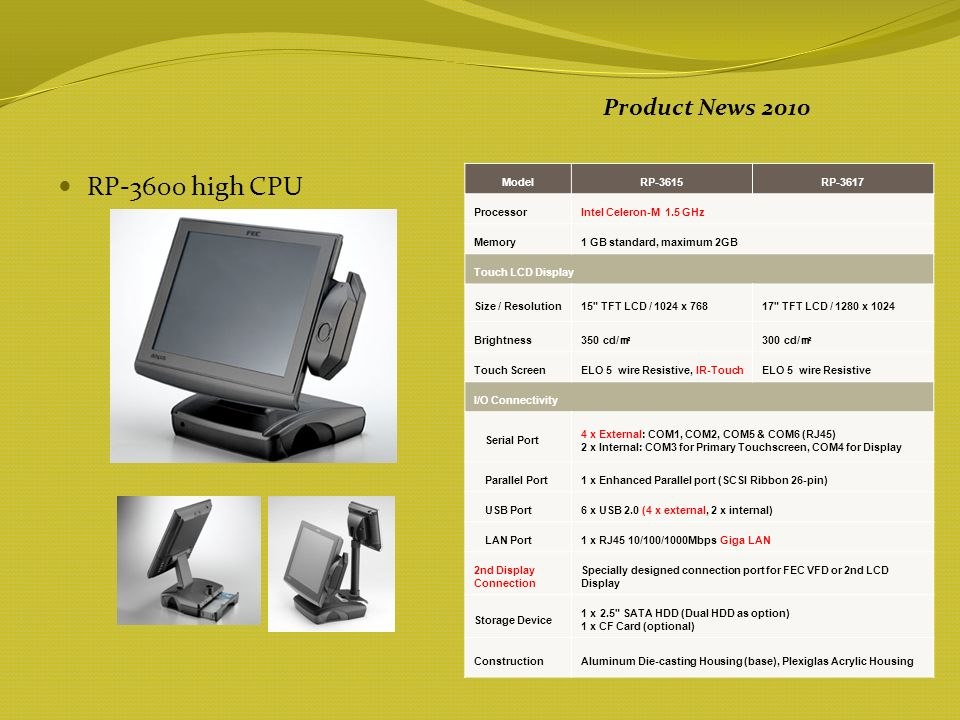 RP-3600 high CPU Product News 2010 ModelRP-3615RP-3617 ProcessorIntel Celeron-M 1.5 GHz Memory1 GB standard, maximum 2GB Touch LCD Display Size / Resolution15 TFT LCD / 1024 x 76817 TFT LCD / 1280 x 1024 Brightness 350 cd/ 300 cd/ Touch ScreenELO 5 wire Resistive, IR-TouchELO 5 wire Resistive I/O Connectivity Serial Port 4 x External: COM1, COM2, COM5 & COM6 (RJ45) 2 x Internal: COM3 for Primary Touchscreen, COM4 for Display Parallel Port 1 x Enhanced Parallel port (SCSI Ribbon 26-pin) USB Port 6 x USB 2.0 (4 x external, 2 x internal) LAN Port1 x RJ45 10/100/1000Mbps Giga LAN 2nd Display Connection Specially designed connection port for FEC VFD or 2nd LCD Display Storage Device 1 x 2.5 SATA HDD (Dual HDD as option) 1 x CF Card (optional) ConstructionAluminum Die-casting Housing (base), Plexiglas Acrylic Housing