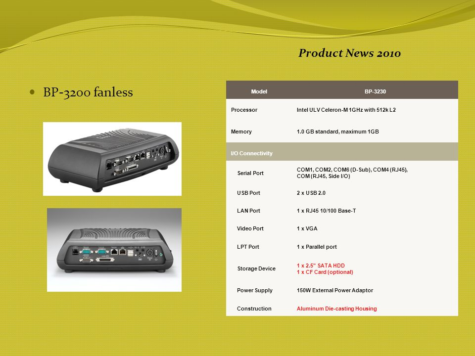 BP-3200 fanless Product News 2010 ModelBP-3230 ProcessorIntel ULV Celeron-M 1GHz with 512k L2 Memory1.0 GB standard, maximum 1GB I/O Connectivity Serial Port COM1, COM2, COM6 (D-Sub), COM4 (RJ45), COM (RJ45, Side I/O) USB Port2 x USB 2.0 LAN Port1 x RJ45 10/100 Base-T Video Port1 x VGA LPT Port1 x Parallel port Storage Device 1 x 2.5 SATA HDD 1 x CF Card (optional) Power Supply150W External Power Adaptor ConstructionAluminum Die-casting Housing