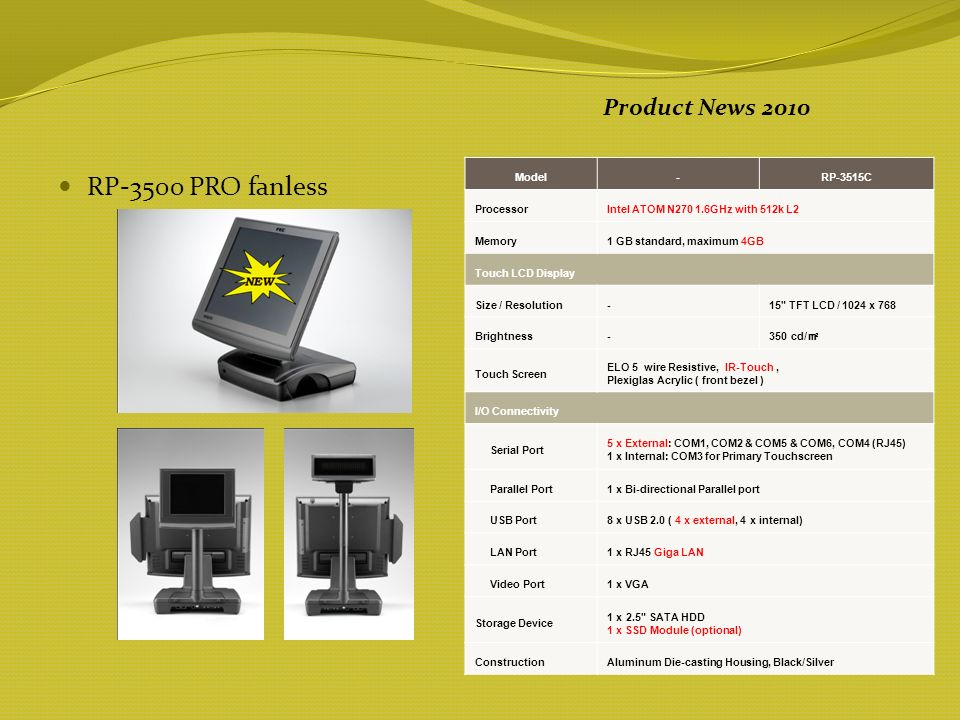 RP-7500 PRO fanless Product News 2010 ModelRP-7515CRP-7517C ProcessorIntel ATOM N270 1.6GHz with 512k L2 Memory1 GB standard, maximum 4GB Touch LCD Display Size / Resolution 15 TFT LCD / 1024 x 768 17 TFT LCD / 1280 x 1024 Brightness 350 cd/ Touch Screen ELO 5 wire Resistive, IR-Touch, Plexiglas Acrylic ( front bezel ) I/O Connectivity Serial Port 3 x External: COM1, COM2 & COM4 (RJ45) 1 x Internal: COM3 for Primary Touchscreen USB Port8 x USB 2.0 ( 4 x external, 4 x internal) LAN Port 1 x RJ45 Giga LAN Video Port 1 x VGA Storage Device 1 x 2.5 SATA HDD 1 x SSD Module (optional) ConstructionAluminum Die-casting Housing, Black/Silver