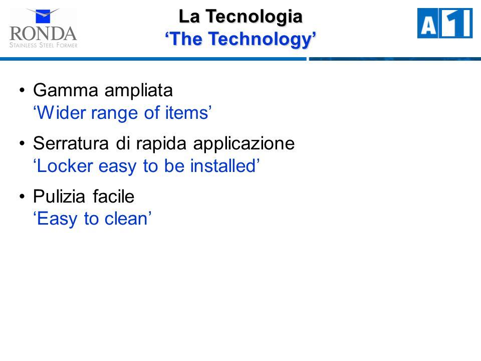 Gamma ampliata Wider range of items Serratura di rapida applicazione Locker easy to be installed Pulizia facile Easy to clean La Tecnologia The Technology