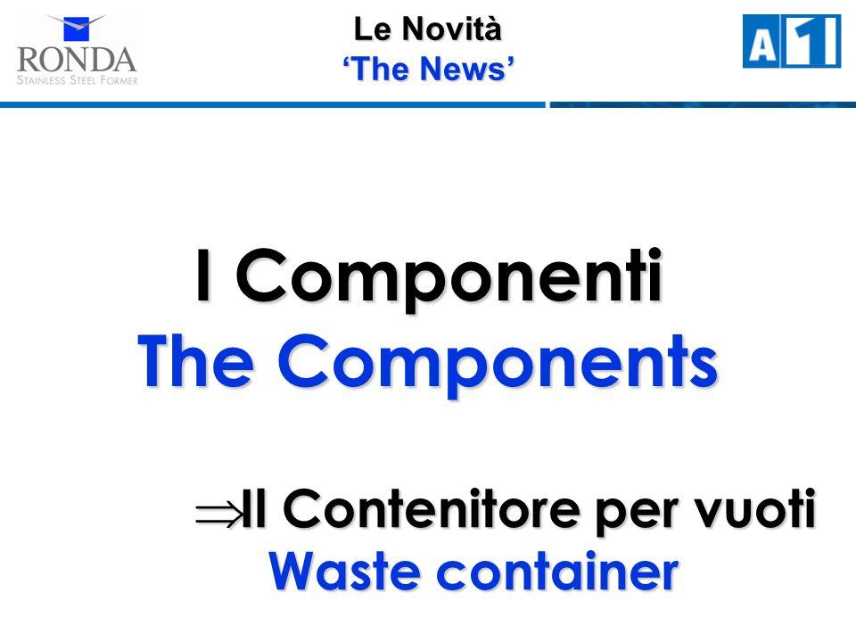 Le Novità The News I Componenti The Components Il Contenitore per vuoti Waste container Il Contenitore per vuoti Waste container