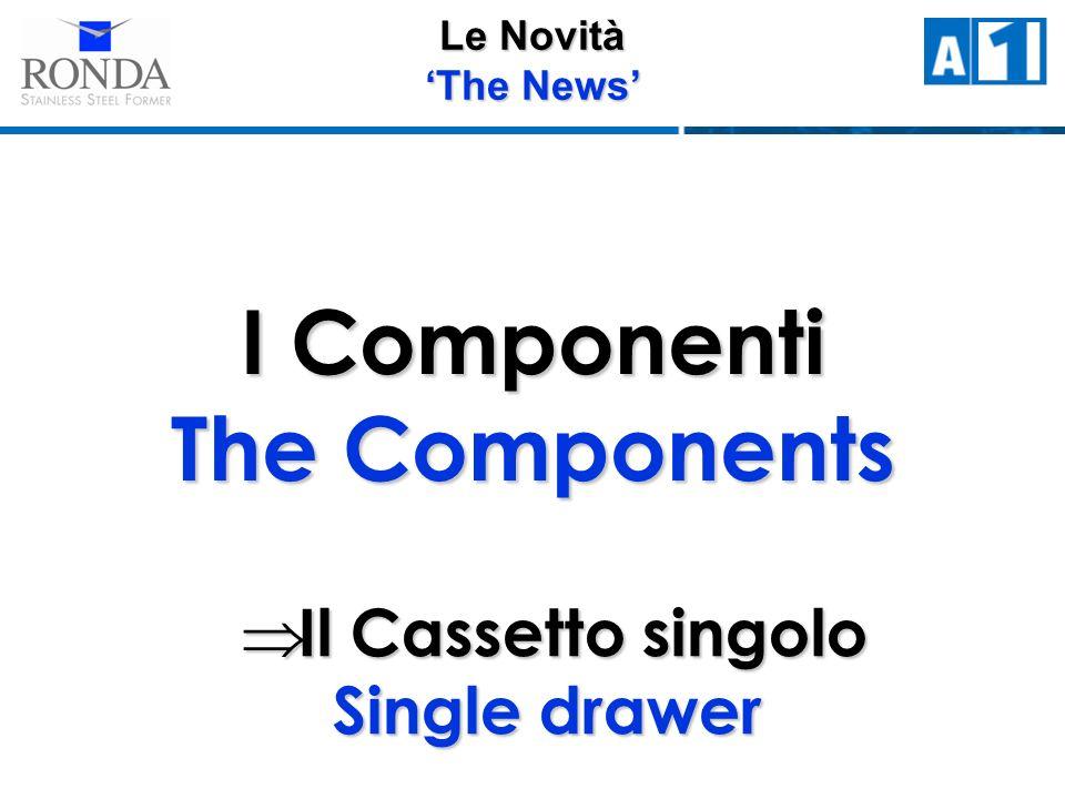 Le Novità The News I Componenti The Components Il Cassetto singolo Single drawer Il Cassetto singolo Single drawer