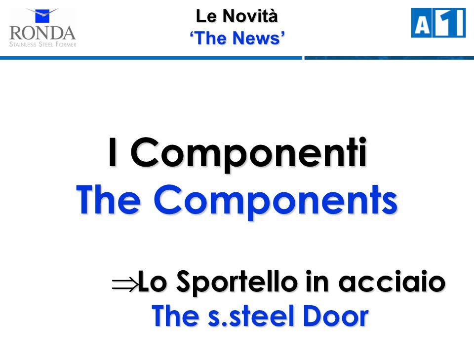 Le Novità The News I Componenti The Components Lo Sportello in acciaio The s.steel Door Lo Sportello in acciaio The s.steel Door