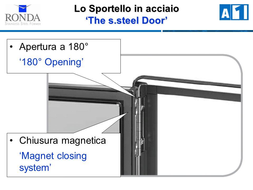 Apertura a 180° 180° Opening Chiusura magnetica Magnet closing system Lo Sportello in acciaio The s.steel Door