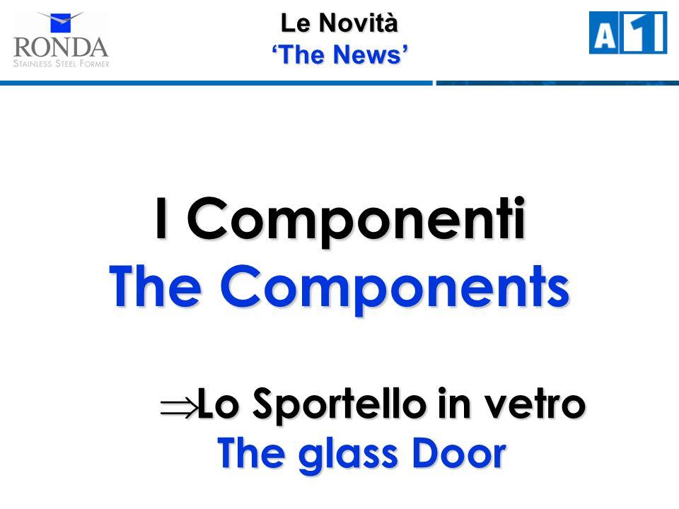 Le Novità The News I Componenti The Components Lo Sportello in vetro The glass Door Lo Sportello in vetro The glass Door