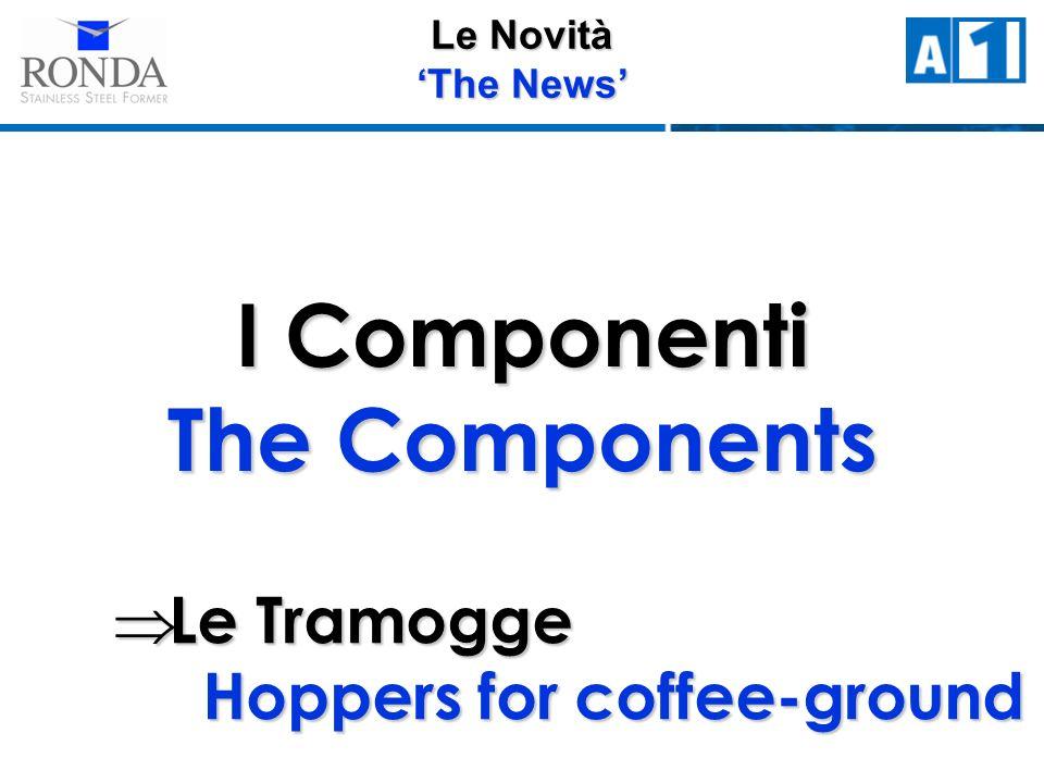Le Novità The News I Componenti The Components Le Tramogge Hoppers for coffee-ground Le Tramogge Hoppers for coffee-ground