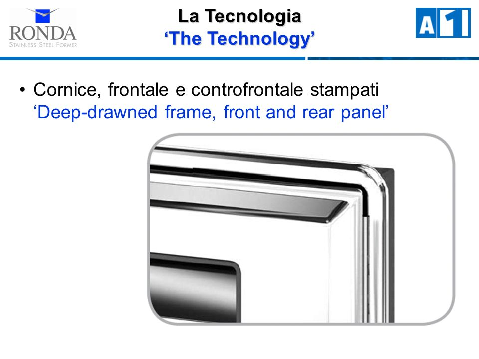 Cornice, frontale e controfrontale stampati Deep-drawned frame, front and rear panel La Tecnologia The Technology