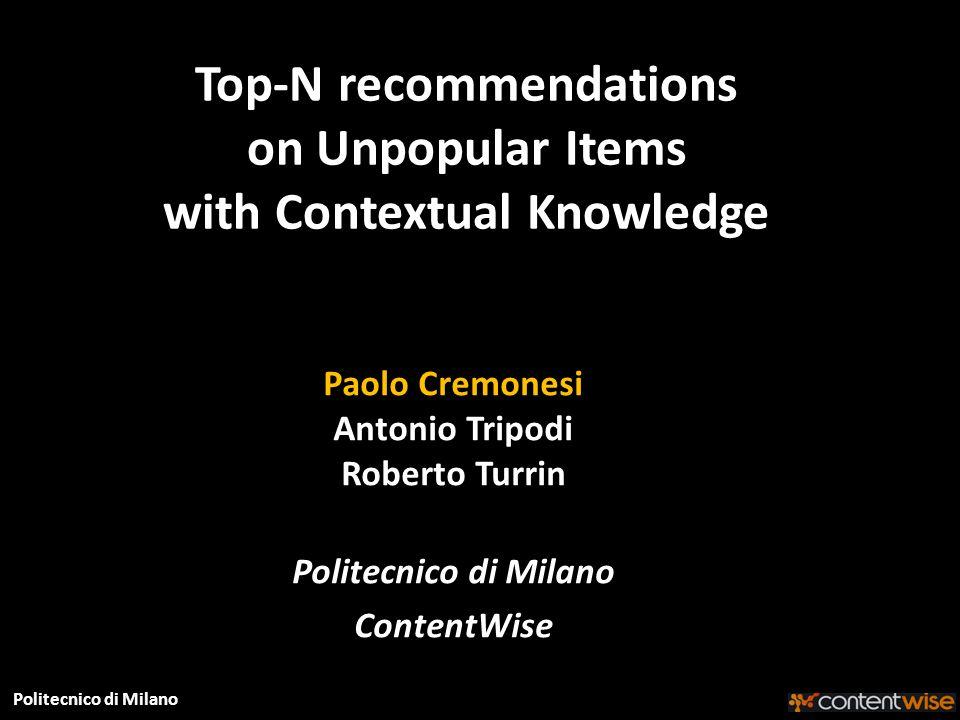 Politecnico di Milano Top-N recommendations on Unpopular Items with Contextual Knowledge Paolo Cremonesi Antonio Tripodi Roberto Turrin Politecnico di Milano ContentWise