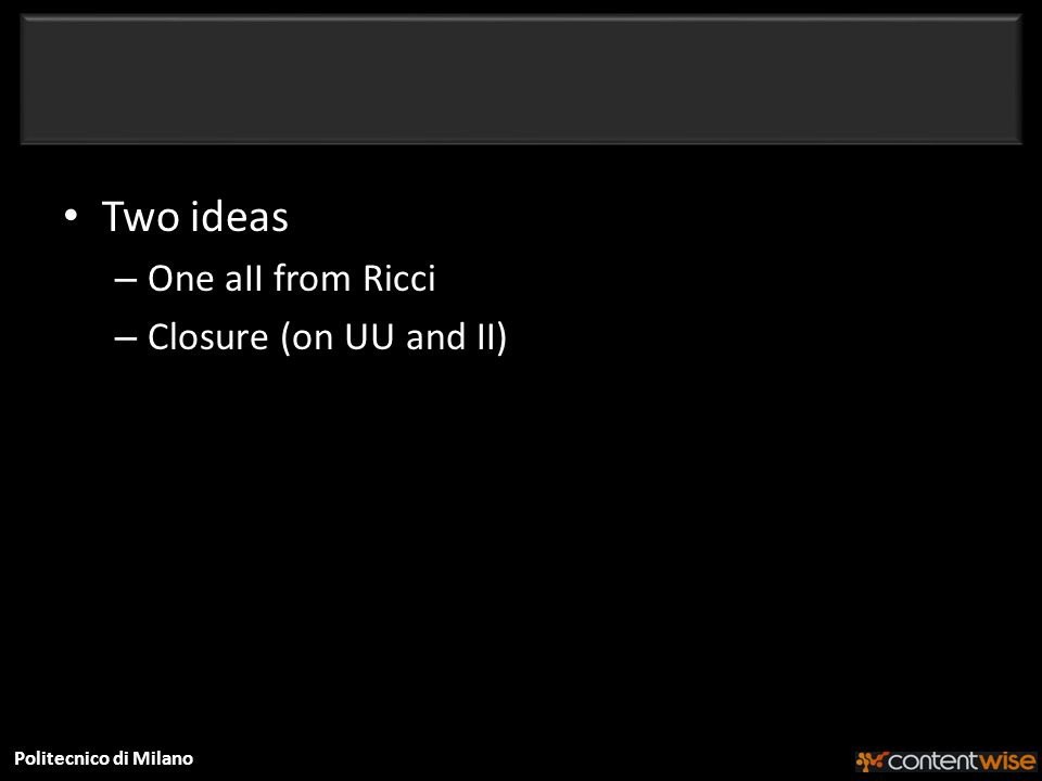 Politecnico di Milano Two ideas – One aII from Ricci – Closure (on UU and II)
