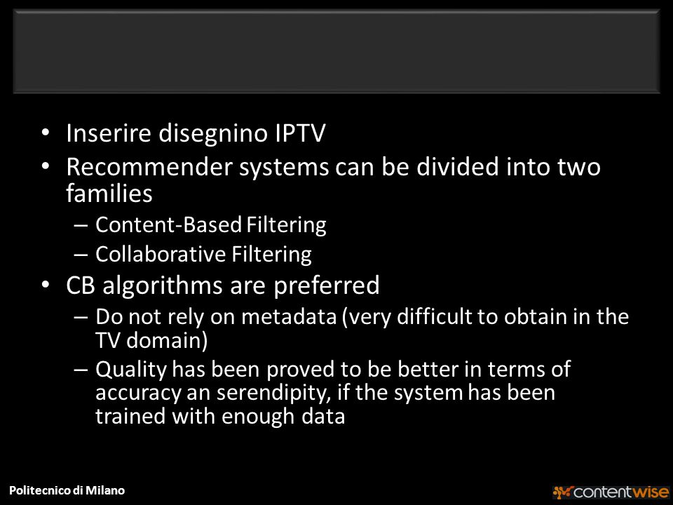 Politecnico di Milano Inserire disegnino IPTV Recommender systems can be divided into two families – Content-Based Filtering – Collaborative Filtering CB algorithms are preferred – Do not rely on metadata (very difficult to obtain in the TV domain) – Quality has been proved to be better in terms of accuracy an serendipity, if the system has been trained with enough data