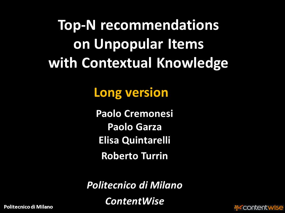Politecnico di Milano Top-N recommendations on Unpopular Items with Contextual Knowledge Paolo Cremonesi Paolo Garza Elisa Quintarelli Roberto Turrin Politecnico di Milano ContentWise Long version