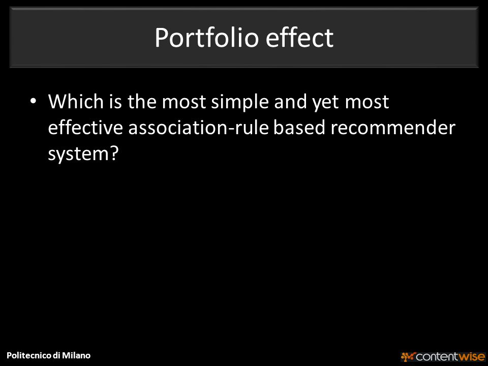 Politecnico di Milano Portfolio effect Which is the most simple and yet most effective association-rule based recommender system
