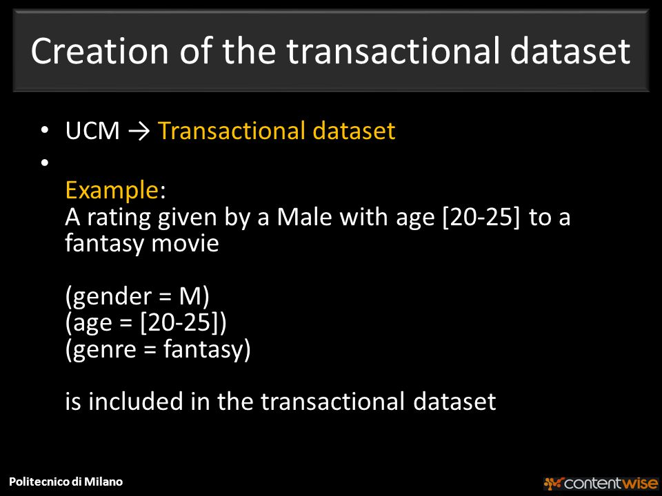 Politecnico di Milano Creation of the transactional dataset UCM Transactional dataset Example: A rating given by a Male with age [20-25] to a fantasy movie (gender = M) (age = [20-25]) (genre = fantasy) is included in the transactional dataset
