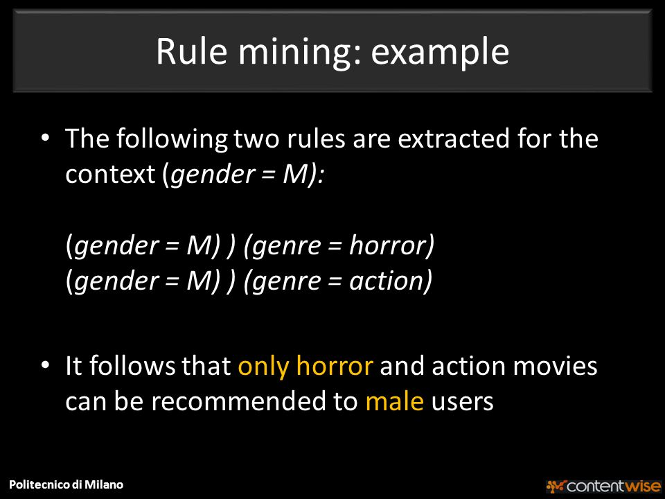 Politecnico di Milano Rule mining: example The following two rules are extracted for the context (gender = M): (gender = M) ) (genre = horror) (gender = M) ) (genre = action) It follows that only horror and action movies can be recommended to male users