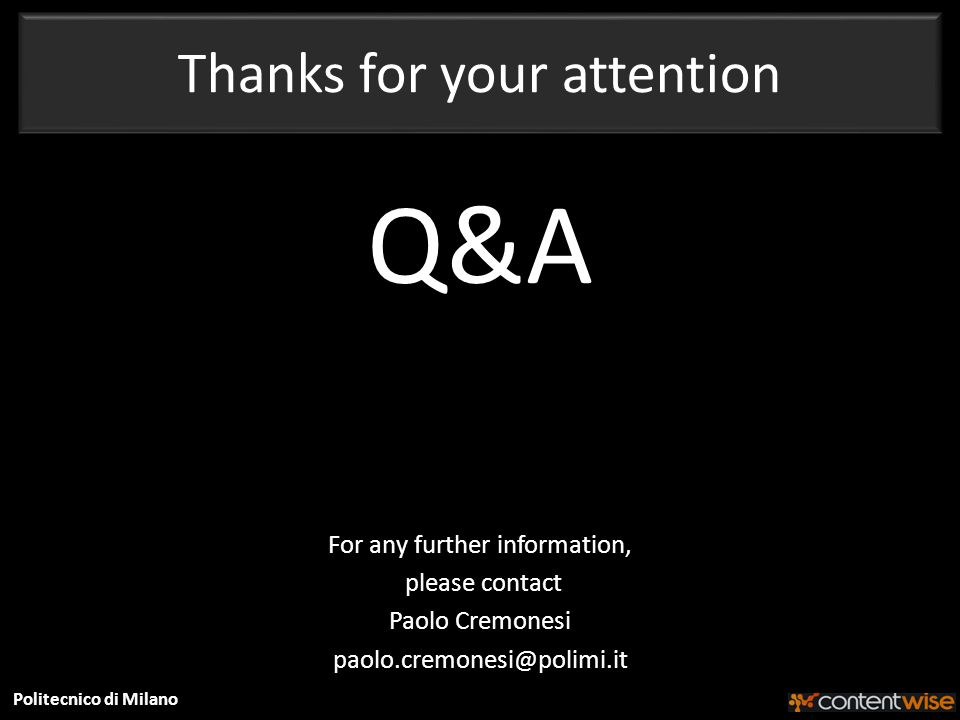 Politecnico di Milano Thanks for your attention Q&A For any further information, please contact Paolo Cremonesi paolo.cremonesi@polimi.it