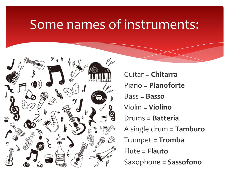 Guitar = Chitarra Piano = Pianoforte Bass = Basso Violin = Violino Drums = Batteria A single drum = Tamburo Trumpet = Tromba Flute = Flauto Saxophone = Sassofono Some names of instruments: