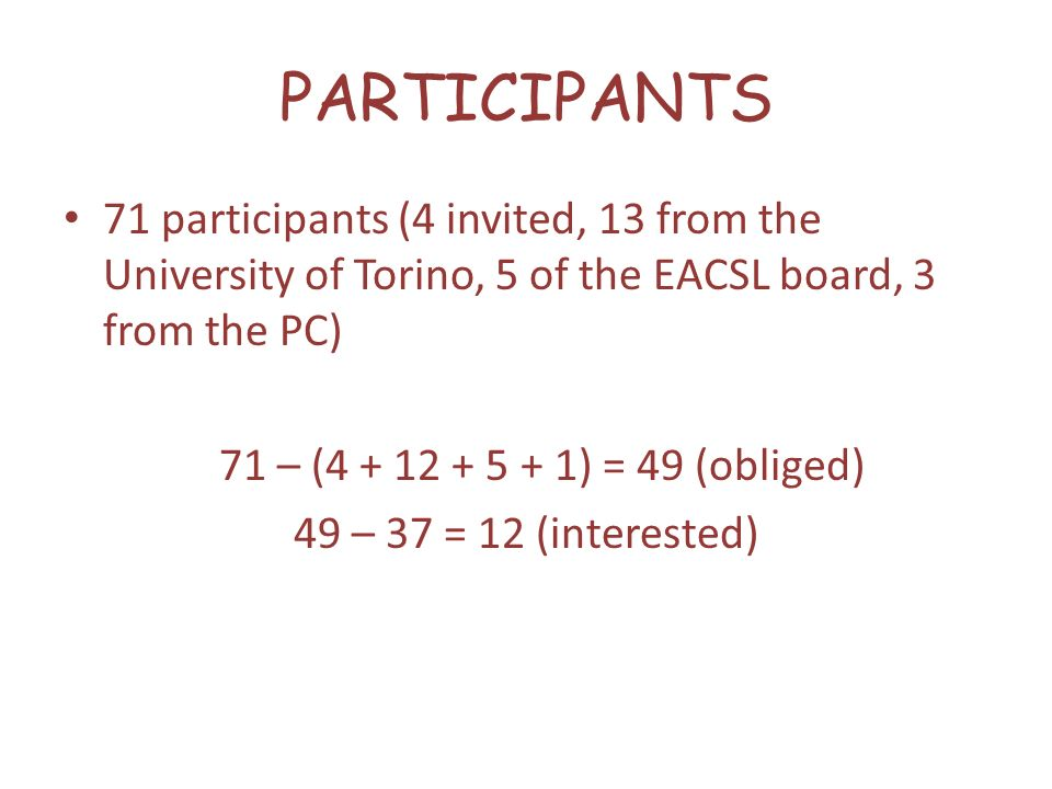 PARTICIPANTS 71 participants (4 invited, 13 from the University of Torino, 5 of the EACSL board, 3 from the PC) 71 – (4 + 12 + 5 + 1) = 49 (obliged) 49 – 37 = 12 (interested)