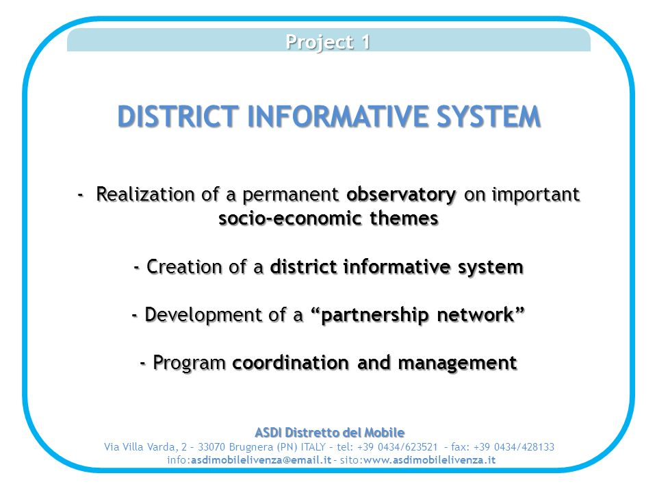 Project 1 DISTRICT INFORMATIVE SYSTEM - Realization of a permanent observatory on important socio-economic themes - Creation of a district informative system - Development of a partnership network - Program coordination and management ASDI Distretto del Mobile Via Villa Varda, 2 – 33070 Brugnera (PN) ITALY – tel: +39 0434/623521 – fax: +39 0434/428133 info:asdimobilelivenza@email.it – sito:www.asdimobilelivenza.it