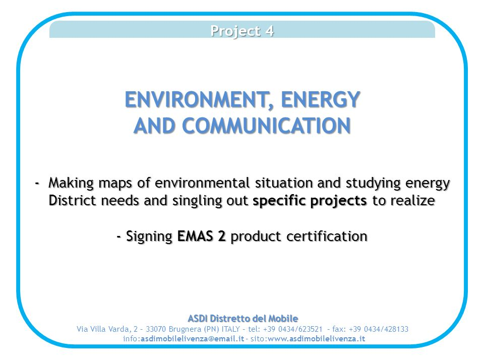 Project 4 ENVIRONMENT, ENERGY AND COMMUNICATION - Making maps of environmental situation and studying energy District needs and singling out specific projects to realize - Signing EMAS 2 product certification ASDI Distretto del Mobile Via Villa Varda, 2 – 33070 Brugnera (PN) ITALY – tel: +39 0434/623521 – fax: +39 0434/428133 info:asdimobilelivenza@email.it – sito:www.asdimobilelivenza.it