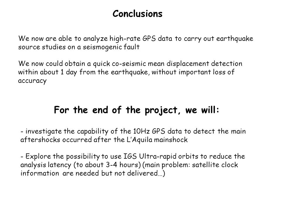 We now are able to analyze high-rate GPS data to carry out earthquake source studies on a seismogenic fault We now could obtain a quick co-seismic mean displacement detection within about 1 day from the earthquake, without important loss of accuracy Conclusions - investigate the capability of the 10Hz GPS data to detect the main aftershocks occurred after the LAquila mainshock - Explore the possibility to use IGS Ultra-rapid orbits to reduce the analysis latency (to about 3-4 hours) (main problem: satellite clock information are needed but not delivered…) For the end of the project, we will: