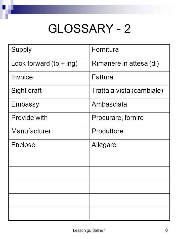 Lesson guideline 13 GLOSSARY - 2 SupplyFornitura Look forward (to + ing)Rimanere in attesa (di) InvoiceFattura Sight draftTratta a vista (cambiale) Em