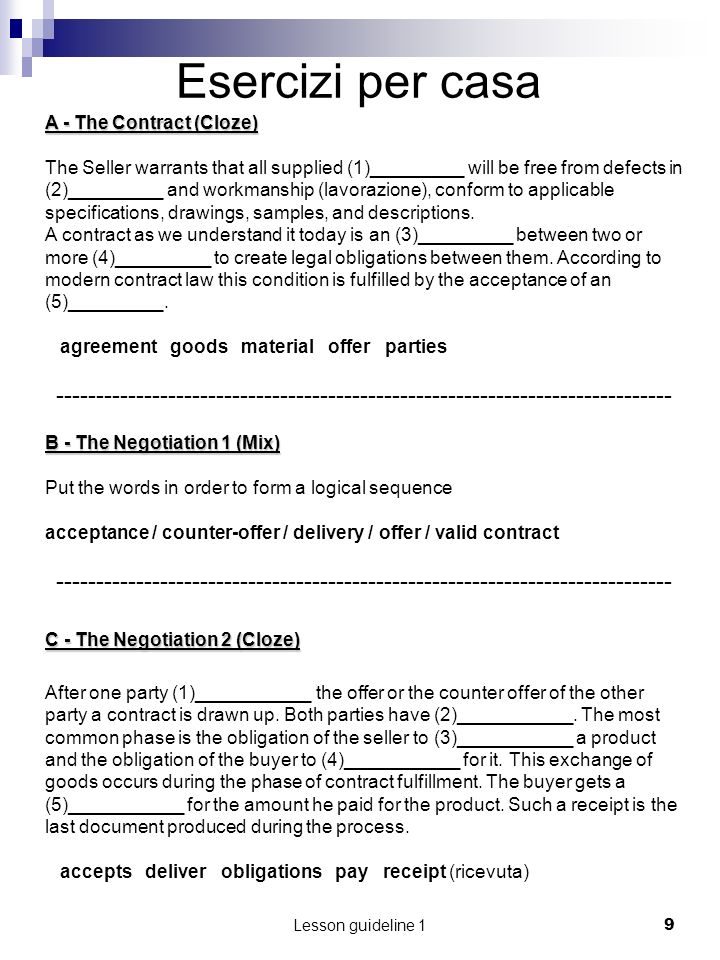 Lesson guideline 110 Complete the sentences using the following words: SALE, VALID, PRODUCTS, PARTIES, NEEDS, MOUTH, RAW MATERIAL, PURCHASER In order for a sale to be a _________contract there must be consent of the contracting _________ The contract of ______ may be made in writing, or by word of ______, or partly in writing A person or an enterprise, called buyer or __________, ______ to buy goods, ____________, or similar __________